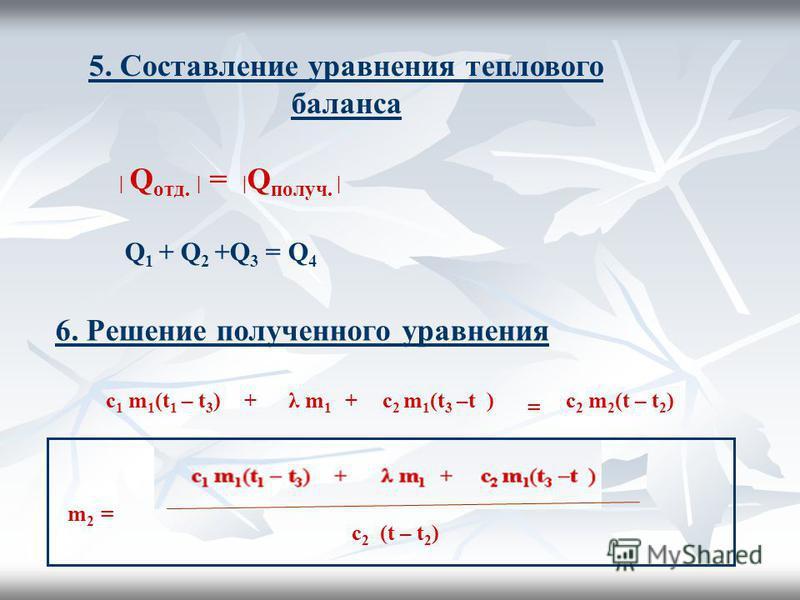 5. Составление уравнения теплового баланса | Q отд. | = | Q получииии. | Q 1 + Q 2 +Q 3 = Q 4 6. Решение получииииенного уравнения c 1 m 1 (t 1 – t 3 )λ m 1 c 2 m 1 (t 3 –t )c 2 m 2 (t – t 2 )++ = c 2 (t – t 2 ) m 2 =