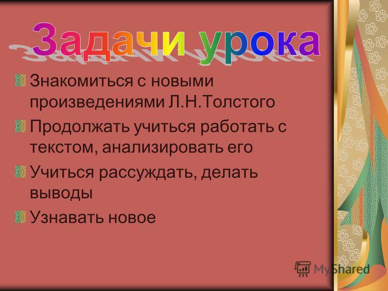 Знакомиться с новыми произведениями Л.Н.Толстого Продолжать учиться работать с текстом, анализировать его Учиться рассуждать, делать выводы Узнавать новое