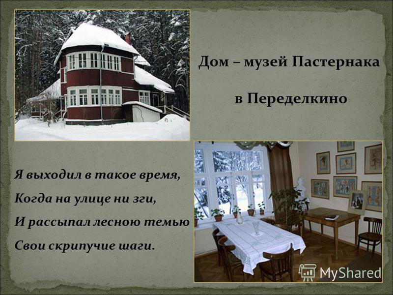 Дом – музей Пастернака в Переделкино Я выходил в такое время, Когда на улице ни зги, И рассыпал лесною темью Свои скрипучие шаги.