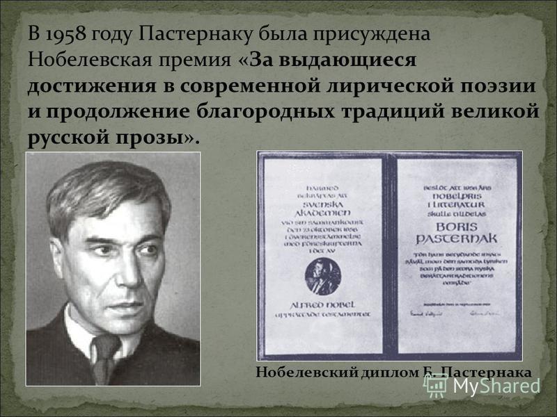 В 1958 году Пастернаку была присуждена Нобелевская премия «За выдающиеся достижения в современной лирической поэзии и продолжение благородных традиций великой русской прозы». Нобелевский диплом Б. Пастернака