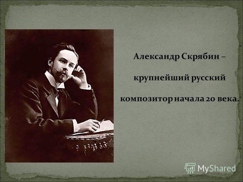 Александр Скрябин – крупнейший русский композитор начала 20 века.