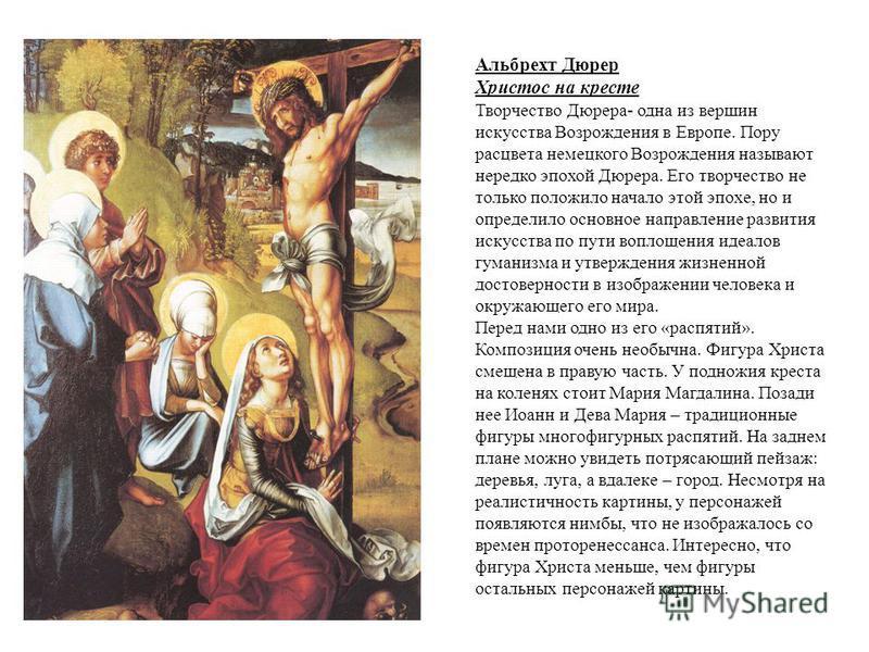 Альбрехт Дюрер Христос на кресте Творчество Дюрера- одна из вершин искусства Возрождения в Европе. Пору расцвета немецкого Возрождения называют нередко эпохой Дюрера. Его творчество не только положило начало этой эпохе, но и определило основное напра