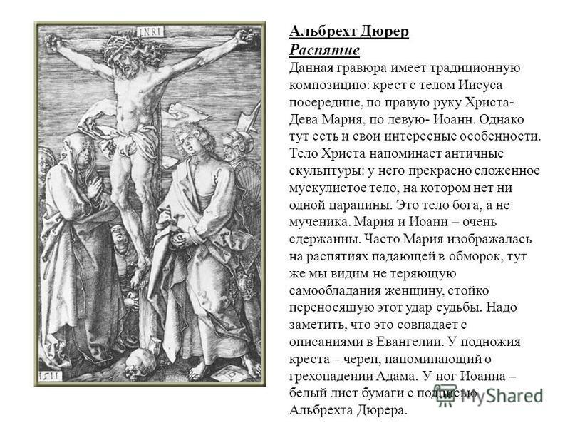 Альбрехт Дюрер Распятие Данная гравюра имеет традиционную композицию: крест с телом Иисуса посередине, по правую руку Христа- Дева Мария, по левую- Иоанн. Однако тут есть и свои интересные особенности. Тело Христа напоминает античные скульптуры: у не