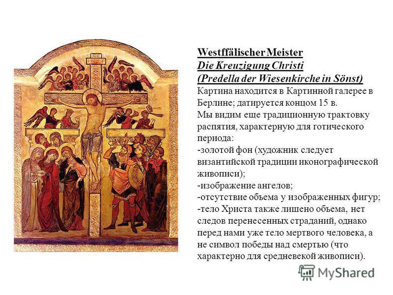 Westffälischer Meister Die Kreuzigung Christi (Predella der Wiesenkirche in Sönst) Картина находится в Картинной галерее в Берлине; датируется концом 15 в. Мы видим еще традиционную трактовку распятия, характерную для готического периода: -золотой фо