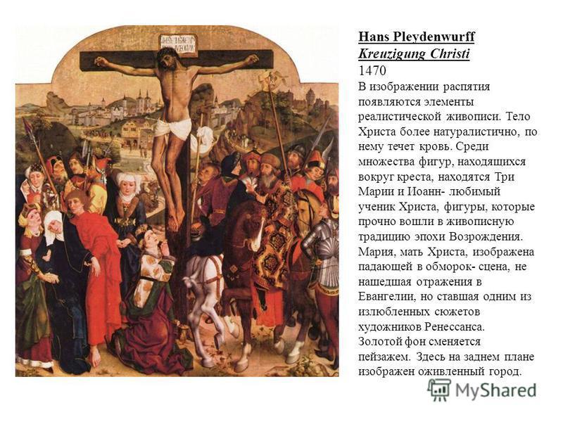 Hans Pleydenwurff Kreuzigung Christi 1470 В изображении распятия появляются элементы реалистической живописи. Тело Христа более натуралистично, по нему течет кровь. Среди множества фигур, находящихся вокруг креста, находятся Три Марии и Иоанн- любимы
