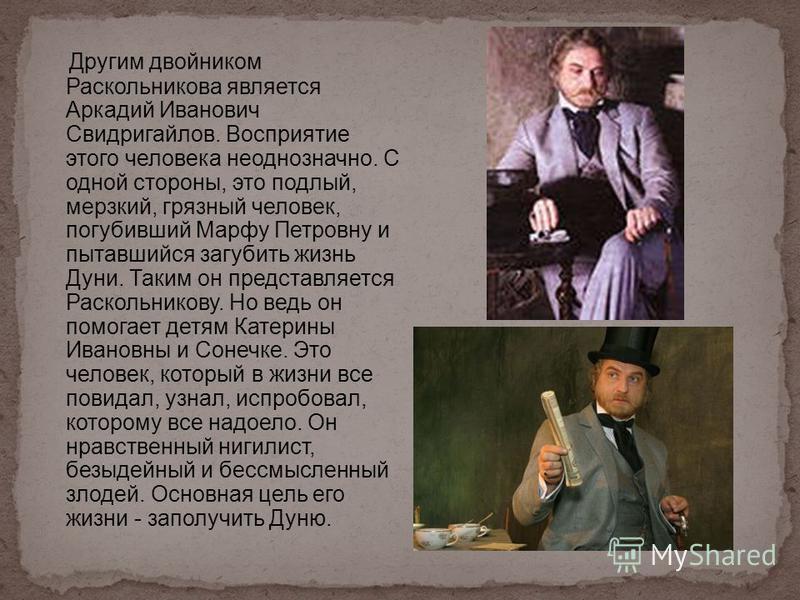 Другим двойником Раскольникова является Аркадий Иванович Свидригайлов. Восприятие этого человека неоднозначно. С одной стороны, это подлый, мерзкий, грязный человек, погубивший Марфу Петровну и пытавшийся загубить жизнь Дуни. Таким он представляется