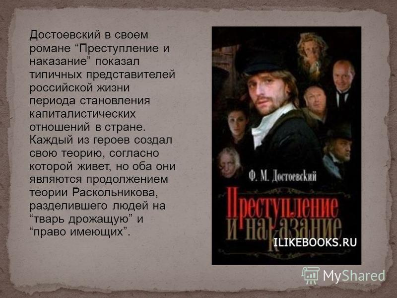 Достоевский в своем романе Преступление и наказание показал типичных представителей российской жизни периода становления капиталистических отношений в стране. Каждый из героев создал свою теорию, согласно которой живет, но оба они являются продолжени