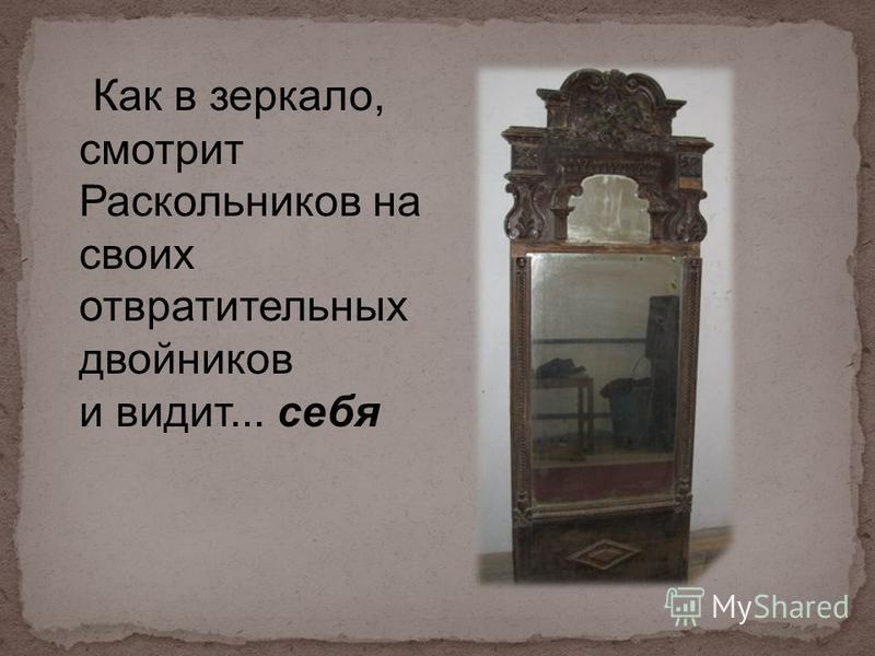 Как в зеркало, смотрит Раскольников на своих отвратительных двойников и видит... себя