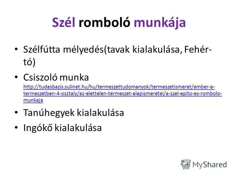 Szél romboló munkája Szélfútta mélyedés(tavak kialakulása, Fehér- tó) Csiszoló munka http://tudasbazis.sulinet.hu/hu/termeszettudomanyok/termeszetismeret/ember-a- termeszetben-4-osztaly/az-elettelen-termeszet-alapismeretei/a-szel-epito-es-rombolo- mu