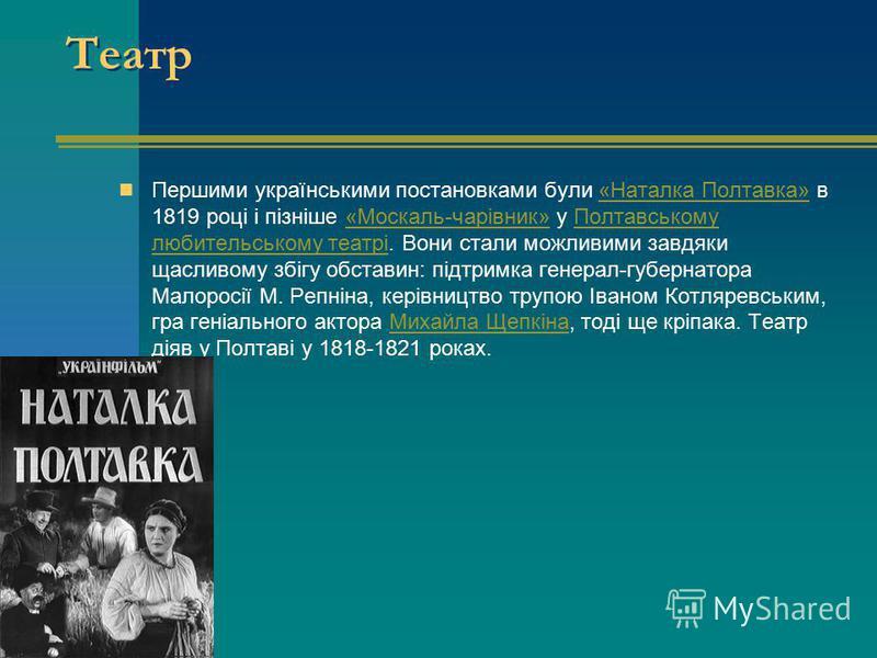 Театр Першими українськими постановками були «Наталка Полтавка» в 1819 році і пізніше «Москаль-чарівник» у Полтавському любительському театрі. Вони стали можливими завдяки щасливому збігу обставин: підтримка генерал-губернатора Малоросії М. Репніна,