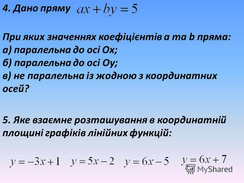 4. Дано пряму При яких значеннях коефіцієнтів а та b пряма: а) паралельна до осі Ох; б) паралельна до осі Оу; в) не паралельна із жодною з координатних осей? 5. Яке взаємне розташування в координатній площині графіків лінійних функцій: