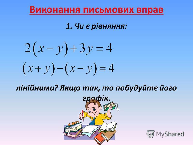 Виконання письмових вправ 1. Чи є рівняння: лінійними? Якщо так, то побудуйте його графік.