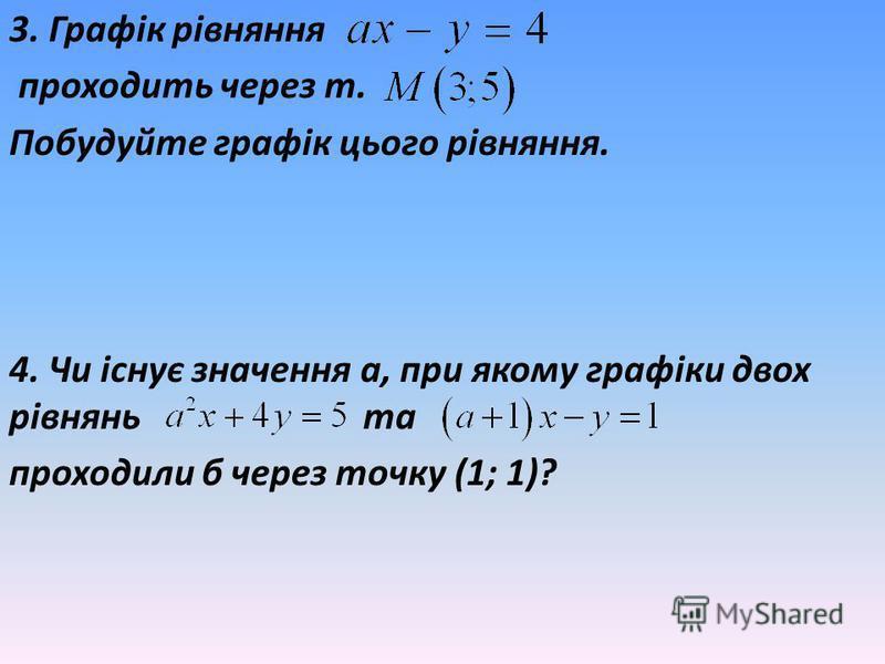 3. Графік рівняння проходить через т. Побудуйте графік цього рівняння. 4. Чи існує значення а, при якому графіки двох рівнянь та проходили б через точку (1; 1)?