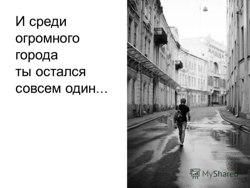 И среди огромного города ты остался совсем один …