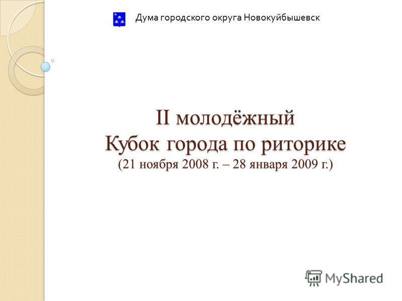 II молодёжный Кубок города по риторике (21 ноября 2008 г. – 28 января 2009 г.) Дума городского округа Новокуйбышевск