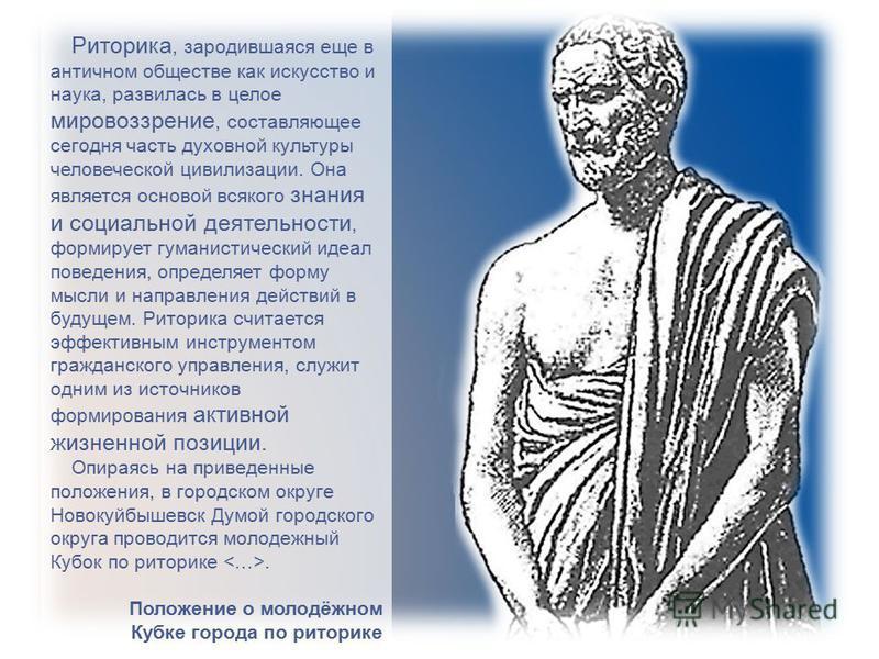 Риторика, зародившаяся еще в античном обществе как искусство и наука, развилась в целое мировоззрение, составляющее сегодня часть духовной культуры человеческой цивилизации. Она является основой всякого знания и социальной деятельности, формирует гум
