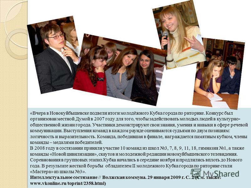 «Вчера в Новокуйбышевске подвели итоги молодёжного Кубка города по риторике. Конкурс был организован местной Думой в 2007 году для того, чтобы задействовать молодых людей в культурно- общественной жизни города. Участники демонстрируют свои знания, ум