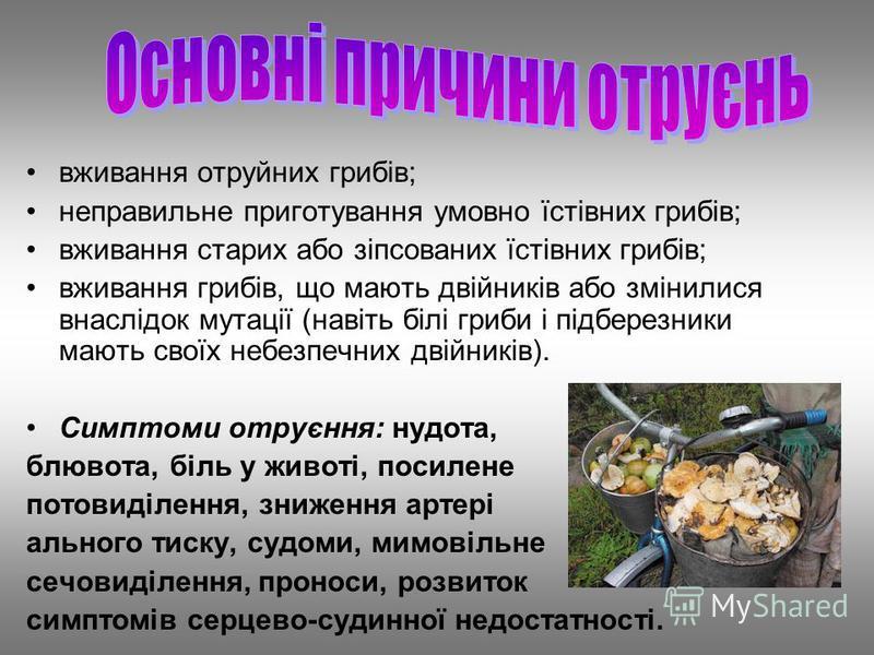 вживання отруйних грибів; неправильне приготування умовно їстівних грибів; вживання старих або зіпсованих їстівних грибів; вживання грибів, що мають двійників або змінилися внаслідок мутації (навіть білі гриби і підберезники мають своїх небезпечних д
