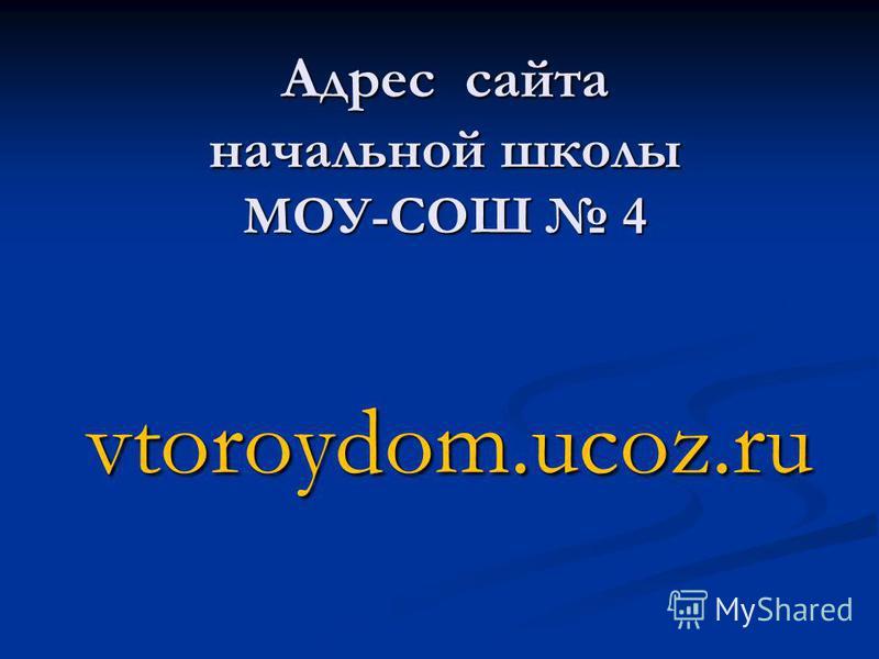 Адрес сайта начальной школы МОУ-СОШ 4 vtoroydom.ucoz.ru vtoroydom.ucoz.ru