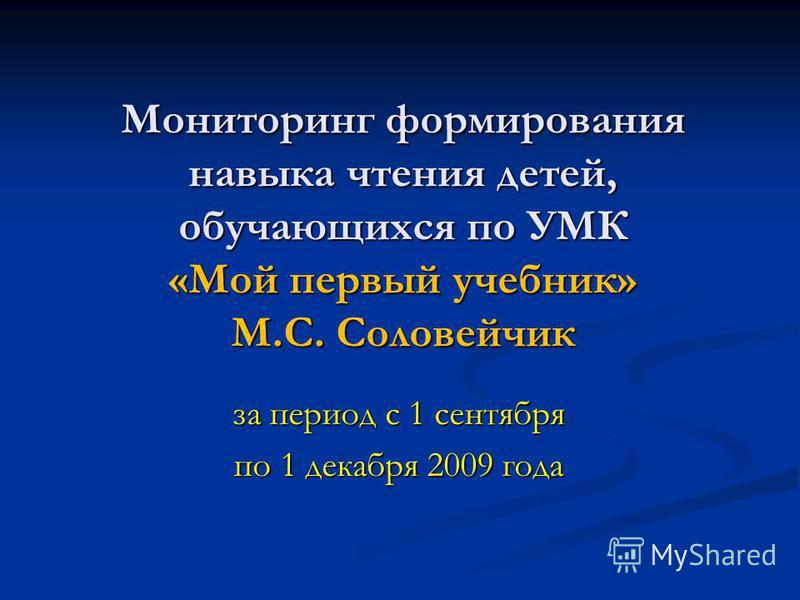Мониторинг формирования навыка чтения детей, обучающихся по УМК «Мой первый учебник» М.С. Соловейчик за период с 1 сентября по 1 декабря 2009 года
