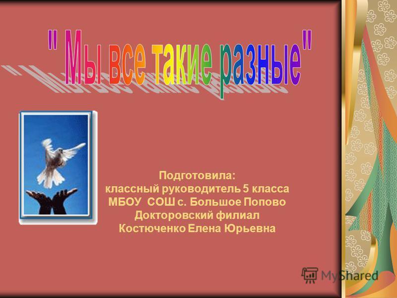 Подготовила: классный руководитель 5 класса МБОУ СОШ с. Большое Попово Докторовский филиал Костюченко Елена Юрьевна