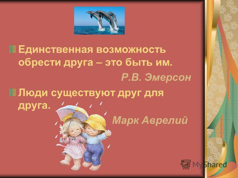 Единственная возможность обрести друга – это быть им. Р.В. Эмерсон Люди существуют друг для друга. Марк Аврелий