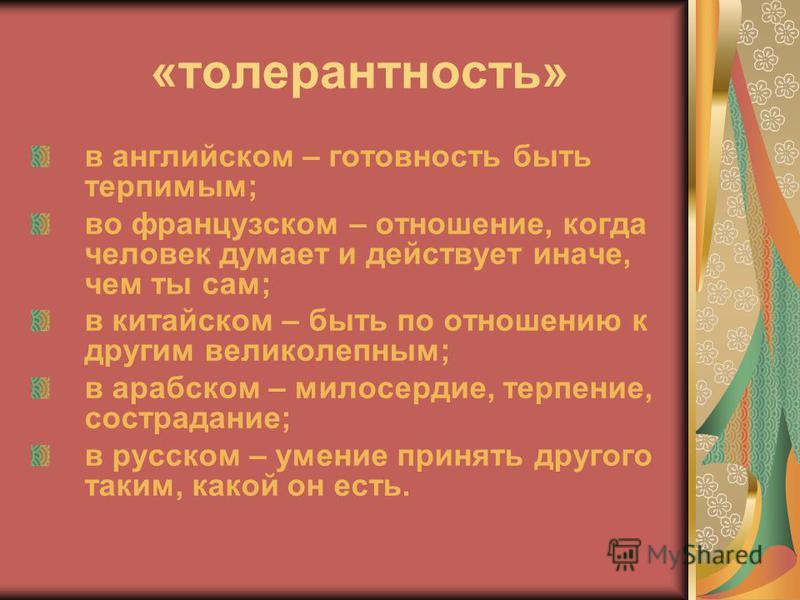 «толерантность» в английском – готовность быть терпимым; во французском – отношение, когда человек думает и действует иначе, чем ты сам; в китайском – быть по отношению к другим великолепным; в арабском – милосердие, терпение, сострадание; в русском