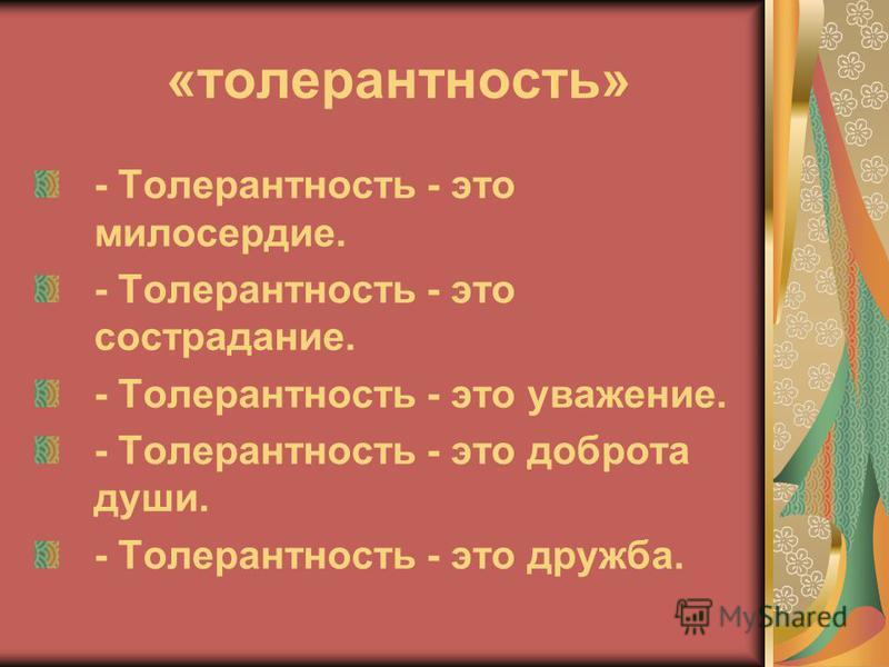 «толерантность» - Толерантность - это милосердие. - Толерантность - это сострадание. - Толерантность - это уважение. - Толерантность - это доброта души. - Толерантность - это дружба.