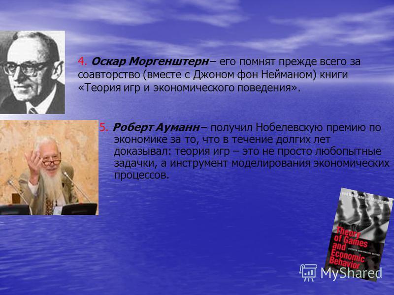 5. Роберт Ауманн – получил Нобелевскую премию по экономике за то, что в течение долгих лет доказывал: теория игр – это не просто любопытные задачки, а инструмент моделирования экономических процессов. 4. Оскар Моргенштерн – его помнят прежде всего за
