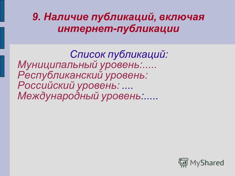 9. Наличие публикаций, включая интернет-публикации Список публикаций: Муниципальный уровень:..... Республиканский уровень: Российский уровень:.... Международный уровень:.....