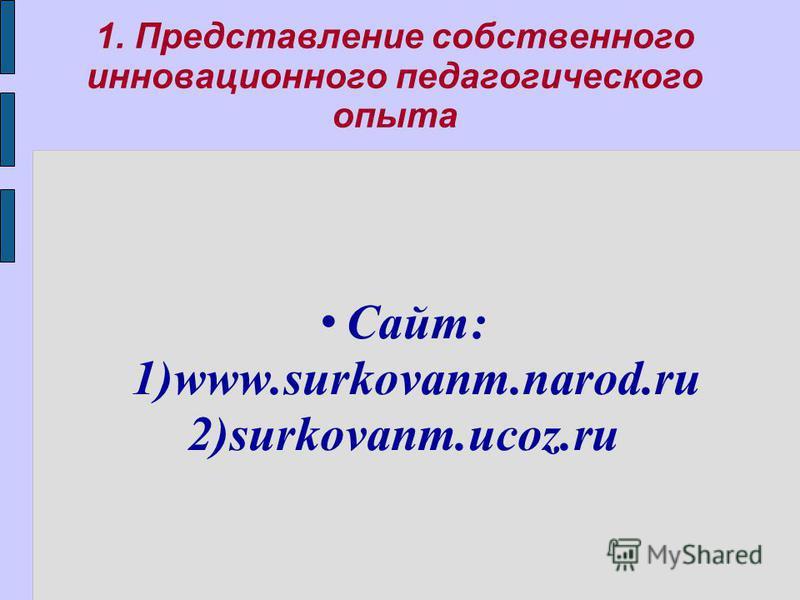 1. Представление собственного инновационного педагогического опыта Сайт: 1)www.surkovanm.narod.ru 2)surkovanm.ucoz.ru