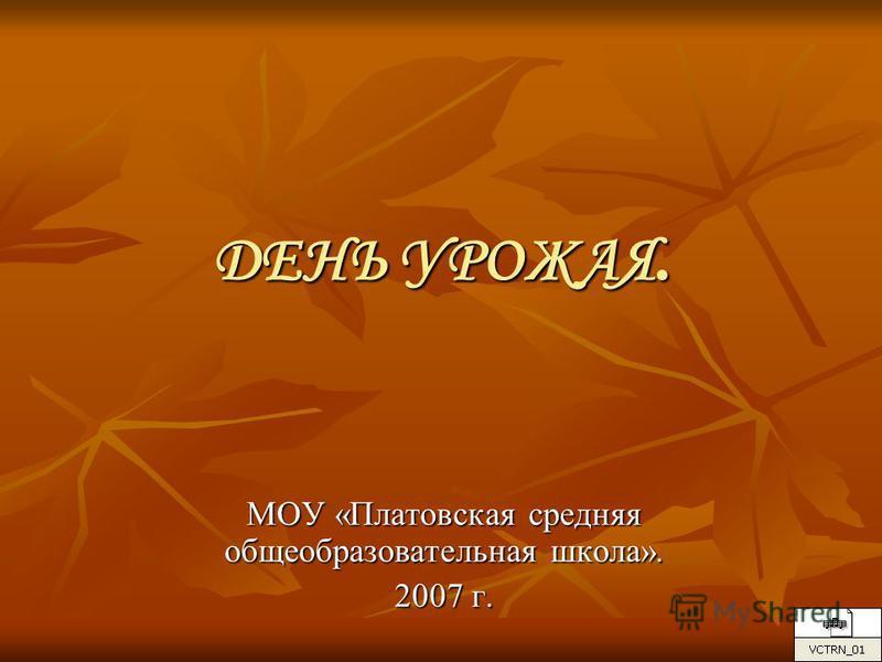 ДЕНЬ УРОЖАЯ. МОУ «Платовская средняя общеобразовательная школа». 2007 г.