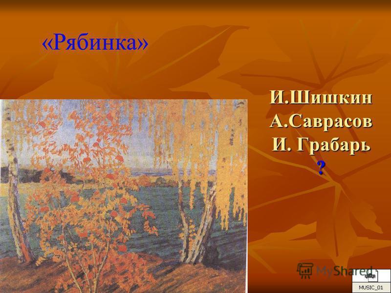 И.Шишкин А.Саврасов И. Грабарь ? «Рябинка»