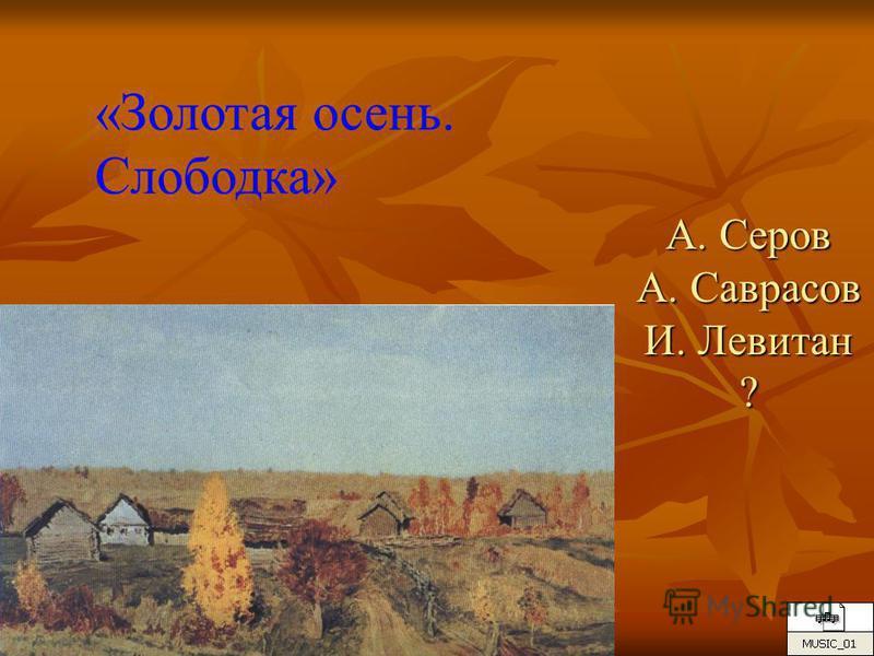 А. Серов А. Саврасов И. Левитан ? «Золотая осень. Слободка»