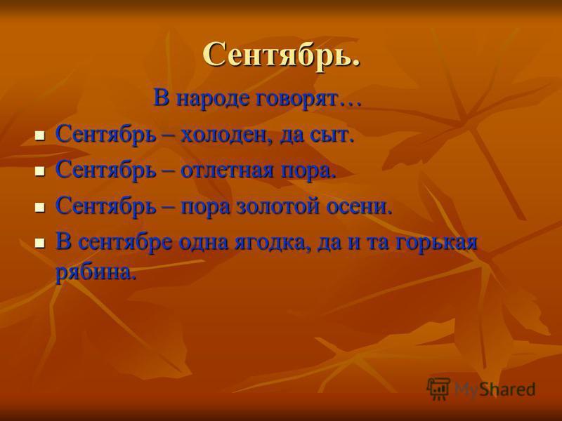 Сентябрь. В народе говорят… В народе говорят… Сентябрь – холоден, да сыт. Сентябрь – холоден, да сыт. Сентябрь – отлетная пора. Сентябрь – отлетная пора. Сентябрь – пора золотой осени. Сентябрь – пора золотой осени. В сентябре одна ягодка, да и та го