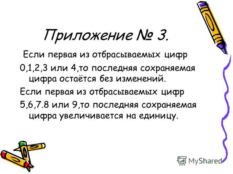 Приложение 3. Если первая из отбрасываемых цифр 0,1,2,3 или 4,то последняя сохраняемая цифра остаётся без изменений. Если первая из отбрасываемых цифр 5,6,7.8 или 9,то последняя сохраняемая цифра увеличивается на единицу.