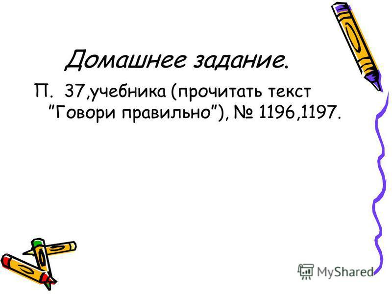 Домашнее задание. П. 37,учебника (прочитать текст Говори правильно), 1196,1197.