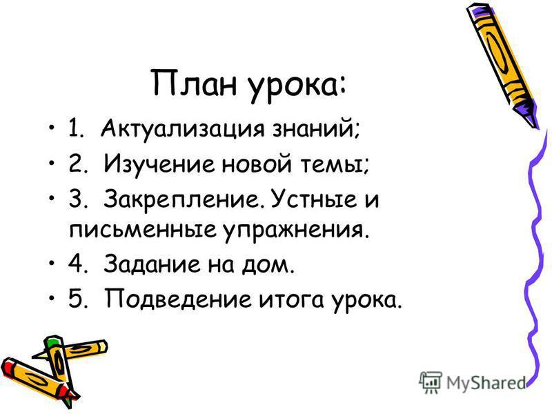 План урока: 1. Актуализация знаний; 2. Изучение новой темы; 3. Закрепление. Устные и письменные упражнения. 4. Задание на дом. 5. Подведение итога урока.