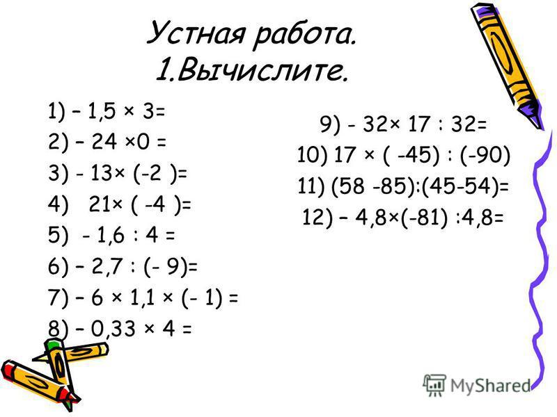 Устная работа. 1.Вычислите. 1) – 1,5 × 3= 2) – 24 ×0 = 3) - 13× (-2 )= 4) 21× ( -4 )= 5) - 1,6 : 4 = 6) – 2,7 : (- 9)= 7) – 6 × 1,1 × (- 1) = 8) – 0,33 × 4 = 9) - 32× 17 : 32= 10) 17 × ( -45) : (-90) 11) (58 -85):(45-54)= 12) – 4,8×(-81) :4,8=