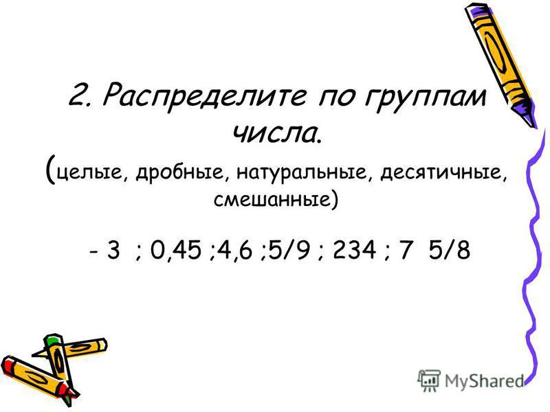 2. Распределите по группам числа. ( целые, дробные, натуральные, десятичные, смешанные) - 3 ; 0,45 ;4,6 ;5/9 ; 234 ; 7 5/8