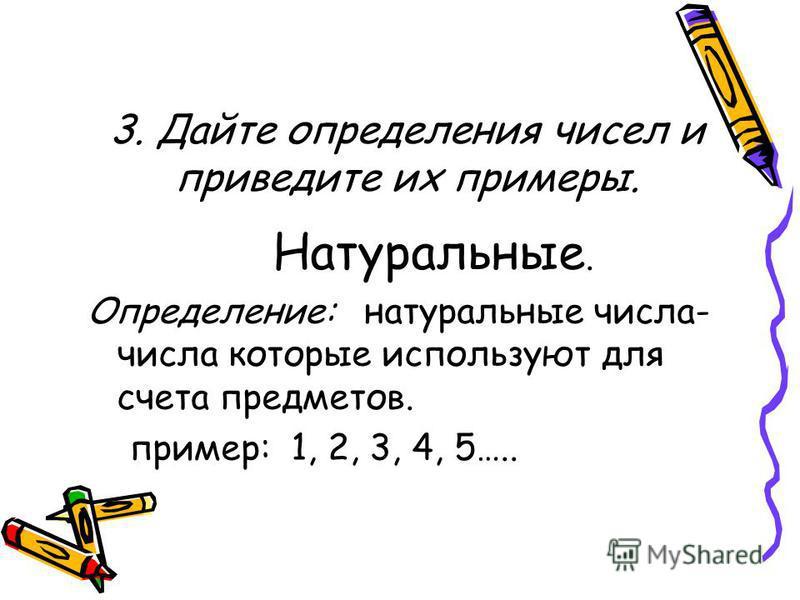3. Дайте определения чисел и приведите их примеры. Натуральные. Определение: натуральные числа- числа которые используют для счета предметов. пример: 1, 2, 3, 4, 5…..