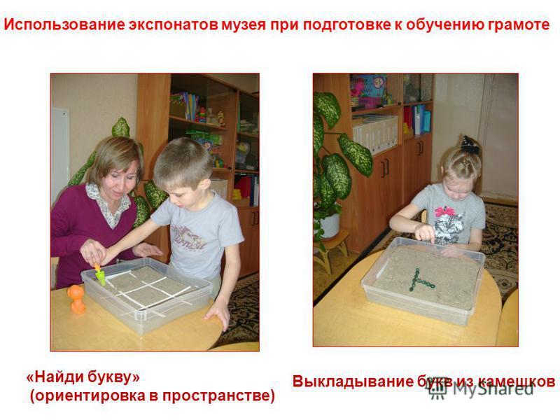 Использование экспонатов музея при подготовке к обучению грамоте «Найди букву» (ориентировка в пространстве) Выкладывание букв из камешков