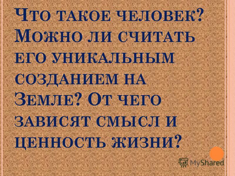 Ч ТО ТАКОЕ ЧЕЛОВЕК ? М ОЖНО ЛИ СЧИТАТЬ ЕГО УНИКАЛЬНЫМ СОЗДАНИЕМ НА З ЕМЛЕ ? О Т ЧЕГО ЗАВИСЯТ СМЫСЛ И ЦЕННОСТЬ ЖИЗНИ ?