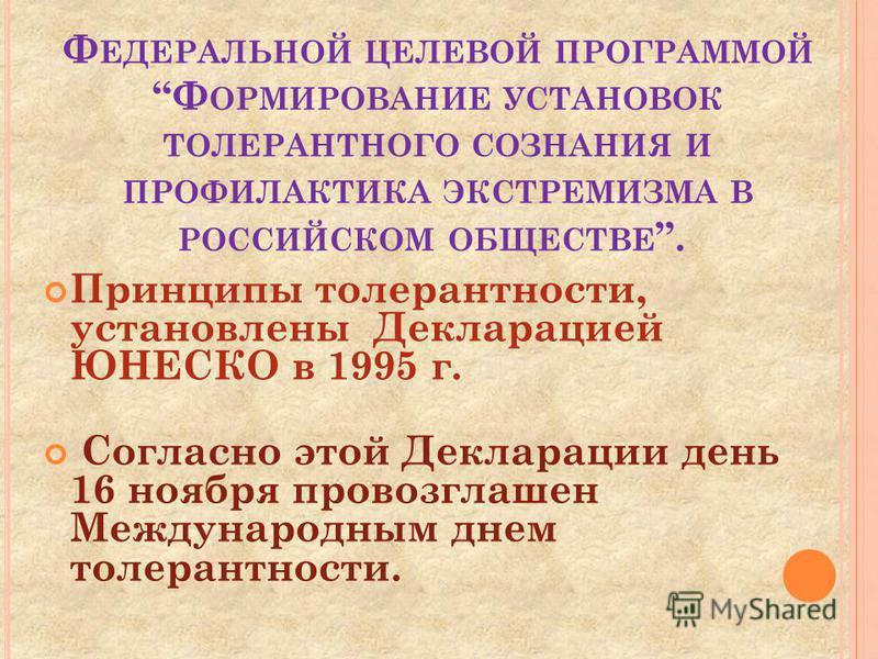 Ф ЕДЕРАЛЬНОЙ ЦЕЛЕВОЙ ПРОГРАММОЙ Ф ОРМИРОВАНИЕ УСТАНОВОК ТОЛЕРАНТНОГО СОЗНАНИЯ И ПРОФИЛАКТИКА ЭКСТРЕМИЗМА В РОССИЙСКОМ ОБЩЕСТВЕ. Принципы толерантности, установлены Декларацией ЮНЕСКО в 1995 г. Согласно этой Декларации день 16 ноября провозглашен Межд