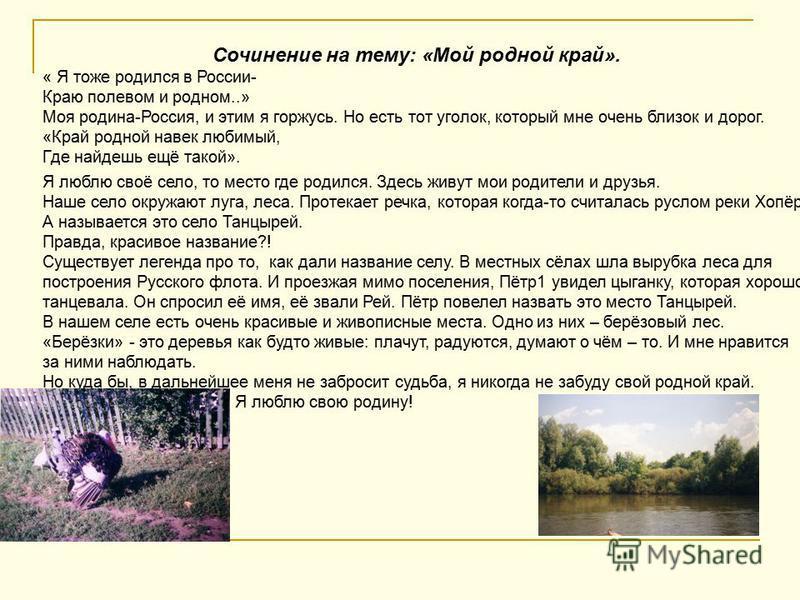 Сочинение на тему: «Мой родной край». « Я тоже родился в России- Краю полевом и родном..» Моя родина-Россия, и этим я горжусь. Но есть тот уголок, который мне очень близок и дорог. «Край родной навек любимый, Где найдешь ещё такой». Я люблю своё село