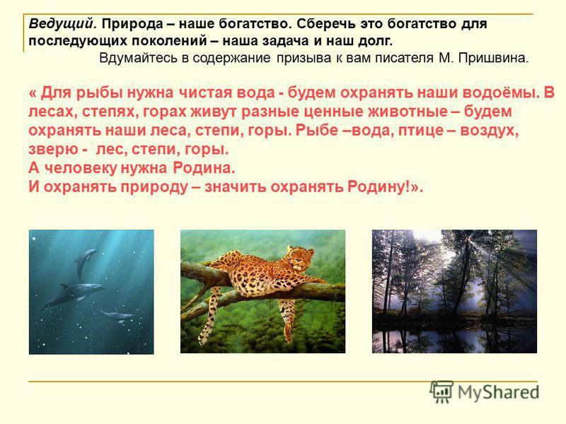 Ведущий. Природа – наше богатство. Сберечь это богатство для последующих поколений – наша задача и наш долг. Вдумайтесь в содержание призыва к вам писателя М. Пришвина. « Для рыбы нужна чистая вода - будем охранять наши водоёмы. В лесах, степях, гора