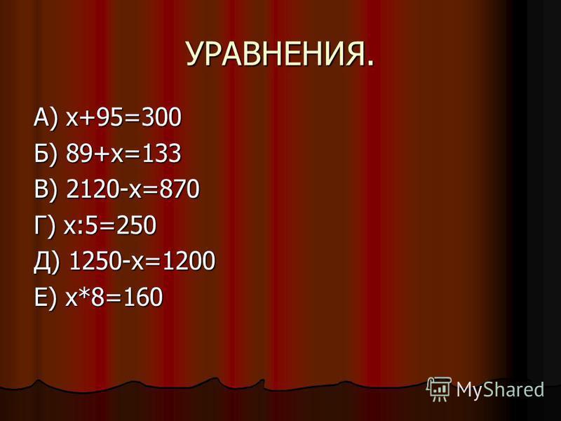 УРАВНЕНИЯ. А) х+95=300 Б) 89+х=133 В) 2120-х=870 Г) х:5=250 Д) 1250-х=1200 Е) х*8=160