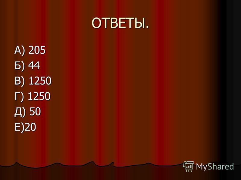 ОТВЕТЫ. А) 205 Б) 44 В) 1250 Г) 1250 Д) 50 Е)20