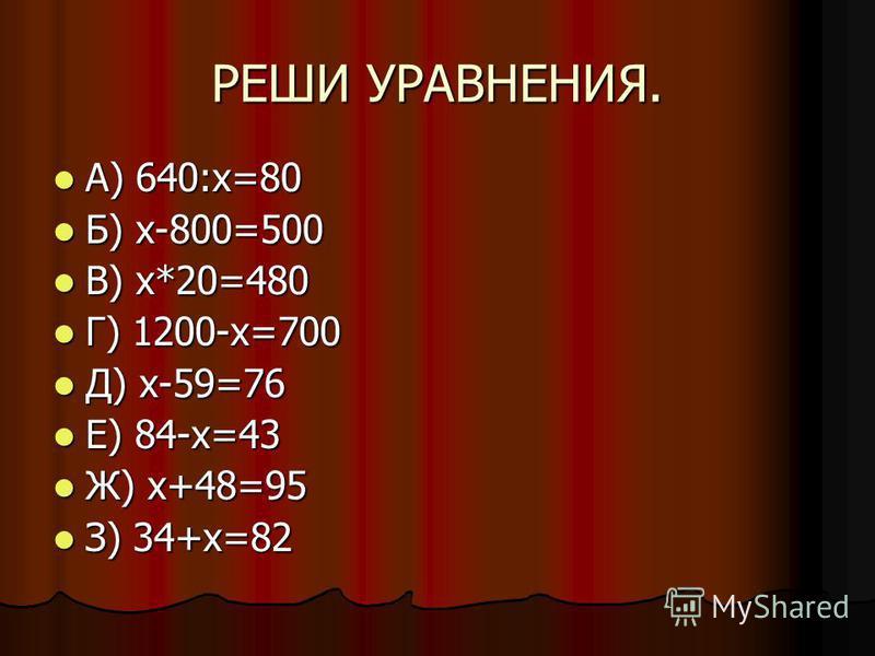 РЕШИ УРАВНЕНИЯ. А) 640:х=80 А) 640:х=80 Б) х-800=500 Б) х-800=500 В) х*20=480 В) х*20=480 Г) 1200-х=700 Г) 1200-х=700 Д) х-59=76 Д) х-59=76 Е) 84-х=43 Е) 84-х=43 Ж) х+48=95 Ж) х+48=95 З) 34+х=82 З) 34+х=82