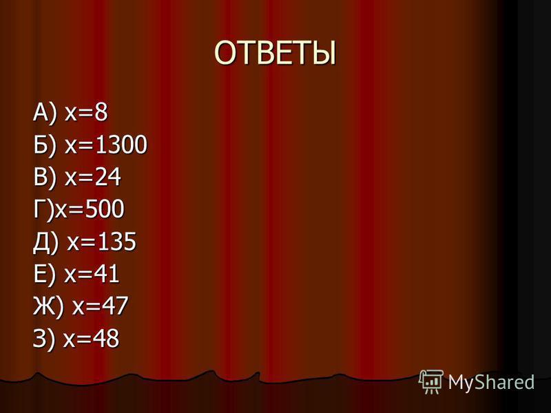 ОТВЕТЫ А) х=8 Б) х=1300 В) х=24 Г)х=500 Д) х=135 Е) х=41 Ж) х=47 З) х=48